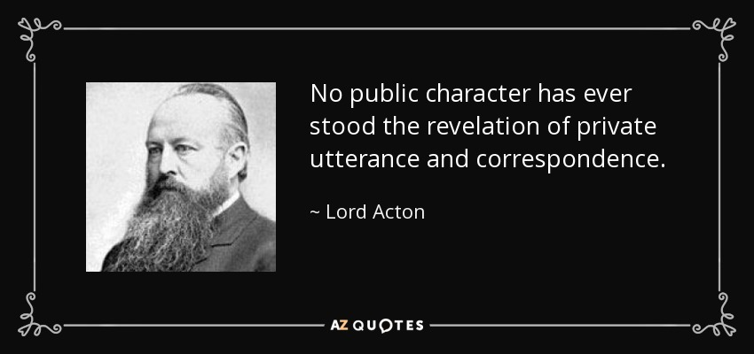 No public character has ever stood the revelation of private utterance and correspondence. - Lord Acton