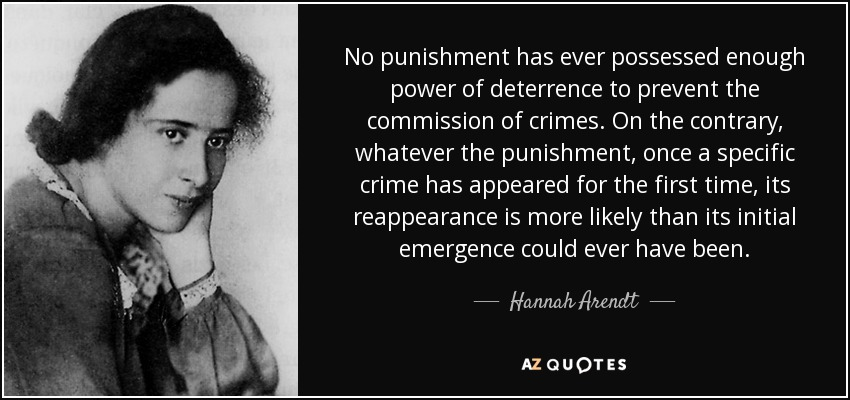 No punishment has ever possessed enough power of deterrence to prevent the commission of crimes. On the contrary, whatever the punishment, once a specific crime has appeared for the first time, its reappearance is more likely than its initial emergence could ever have been. - Hannah Arendt