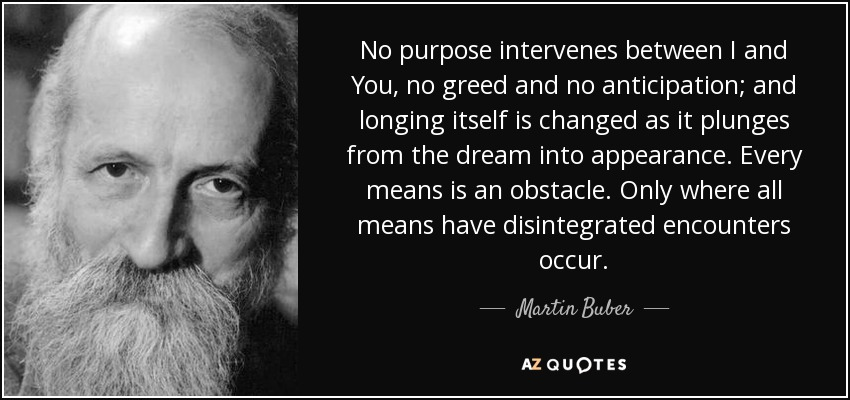 No purpose intervenes between I and You, no greed and no anticipation; and longing itself is changed as it plunges from the dream into appearance. Every means is an obstacle. Only where all means have disintegrated encounters occur. - Martin Buber
