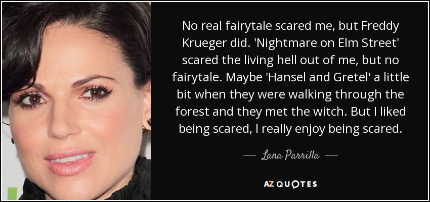 No real fairytale scared me, but Freddy Krueger did. 'Nightmare on Elm Street' scared the living hell out of me, but no fairytale. Maybe 'Hansel and Gretel' a little bit when they were walking through the forest and they met the witch. But I liked being scared, I really enjoy being scared. - Lana Parrilla