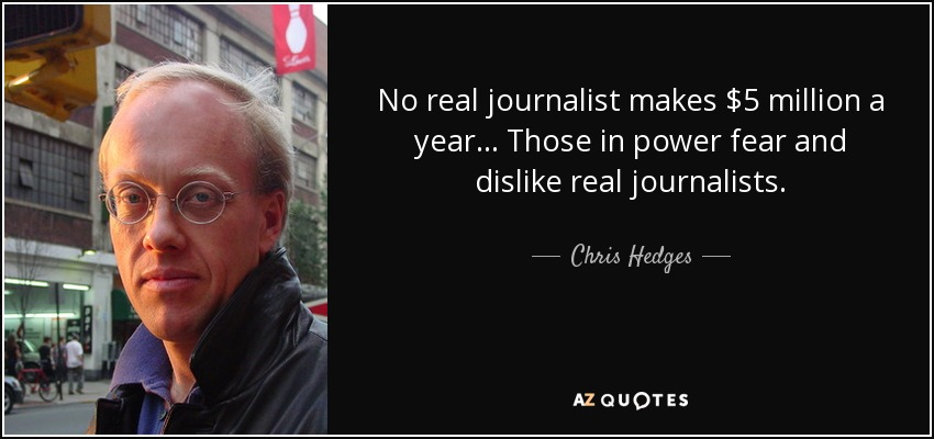 No real journalist makes $5 million a year... Those in power fear and dislike real journalists. - Chris Hedges