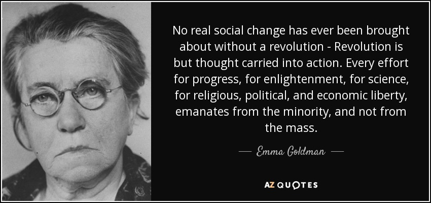 No real social change has ever been brought about without a revolution - Revolution is but thought carried into action. Every effort for progress, for enlightenment, for science, for religious, political, and economic liberty, emanates from the minority, and not from the mass. - Emma Goldman
