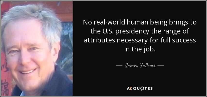 No real-world human being brings to the U.S. presidency the range of attributes necessary for full success in the job. - James Fallows