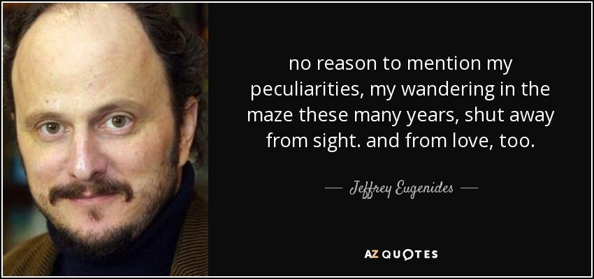 no reason to mention my peculiarities, my wandering in the maze these many years, shut away from sight. and from love, too. - Jeffrey Eugenides