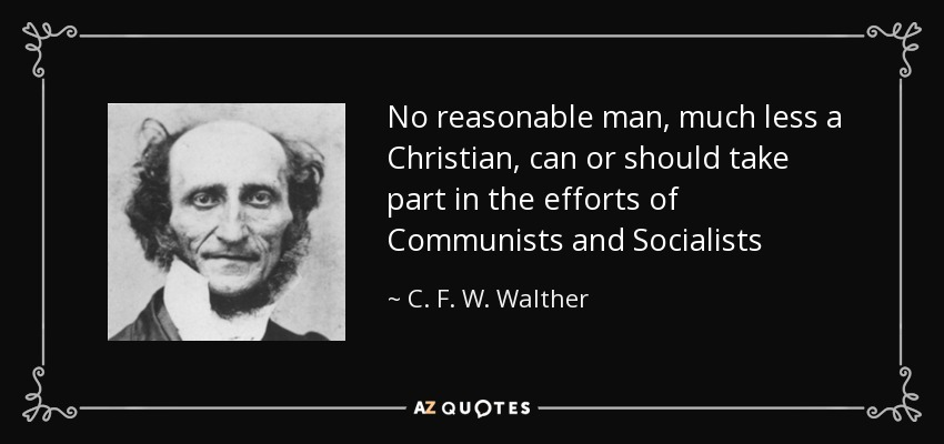 No reasonable man, much less a Christian, can or should take part in the efforts of Communists and Socialists - C. F. W. Walther
