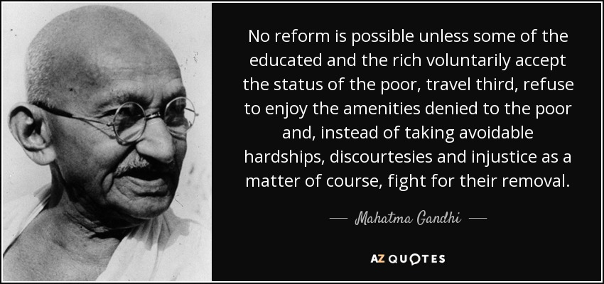 No reform is possible unless some of the educated and the rich voluntarily accept the status of the poor, travel third, refuse to enjoy the amenities denied to the poor and, instead of taking avoidable hardships, discourtesies and injustice as a matter of course, fight for their removal. - Mahatma Gandhi
