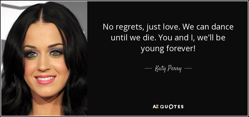 No regrets, just love. We can dance until we die. You and I, we'll be young forever! - Katy Perry