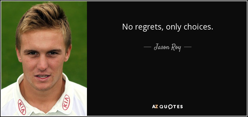 No regrets, only choices. - Jason Roy