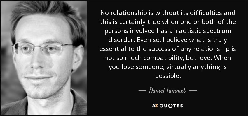 No relationship is without its difficulties and this is certainly true when one or both of the persons involved has an autistic spectrum disorder. Even so, I believe what is truly essential to the success of any relationship is not so much compatibility, but love. When you love someone, virtually anything is possible. - Daniel Tammet