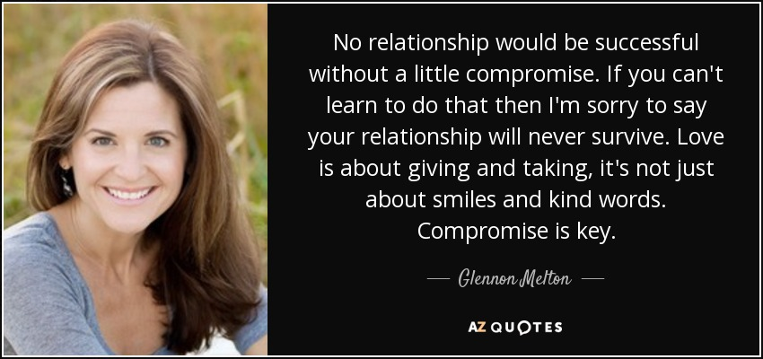No relationship would be successful without a little compromise. If you can't learn to do that then I'm sorry to say your relationship will never survive. Love is about giving and taking, it's not just about smiles and kind words. Compromise is key. - Glennon Melton