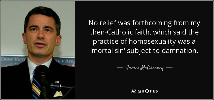 No relief was forthcoming from my then-Catholic faith, which said the practice of homosexuality was a 'mortal sin' subject to damnation. - James McGreevey