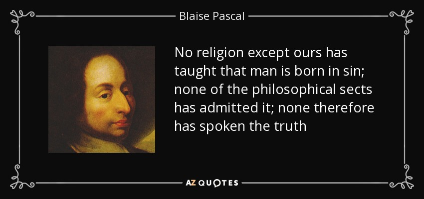 No religion except ours has taught that man is born in sin; none of the philosophical sects has admitted it; none therefore has spoken the truth - Blaise Pascal