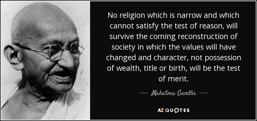 No religion which is narrow and which cannot satisfy the test of reason, will survive the coming reconstruction of society in which the values will have changed and character, not possession of wealth, title or birth, will be the test of merit. - Mahatma Gandhi