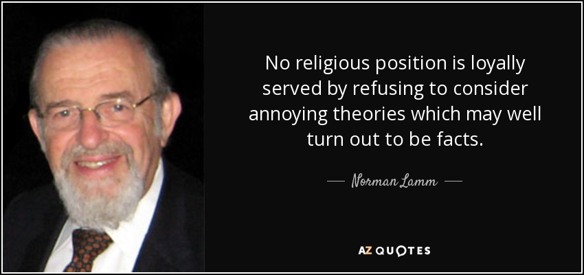 No religious position is loyally served by refusing to consider annoying theories which may well turn out to be facts. - Norman Lamm