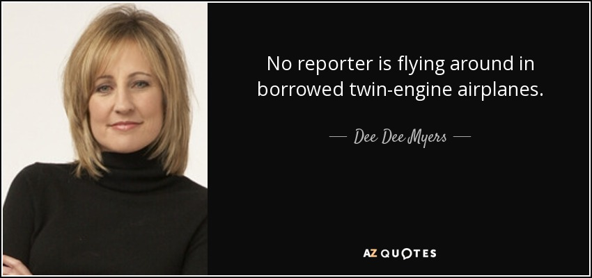No reporter is flying around in borrowed twin-engine airplanes. - Dee Dee Myers