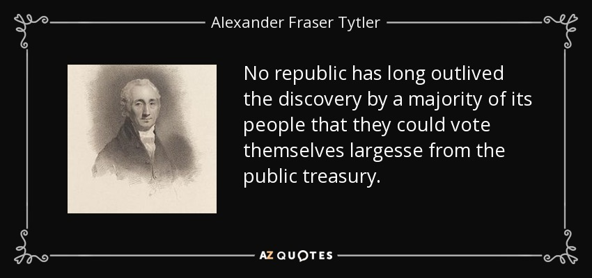 No republic has long outlived the discovery by a majority of its people that they could vote themselves largesse from the public treasury. - Alexander Fraser Tytler