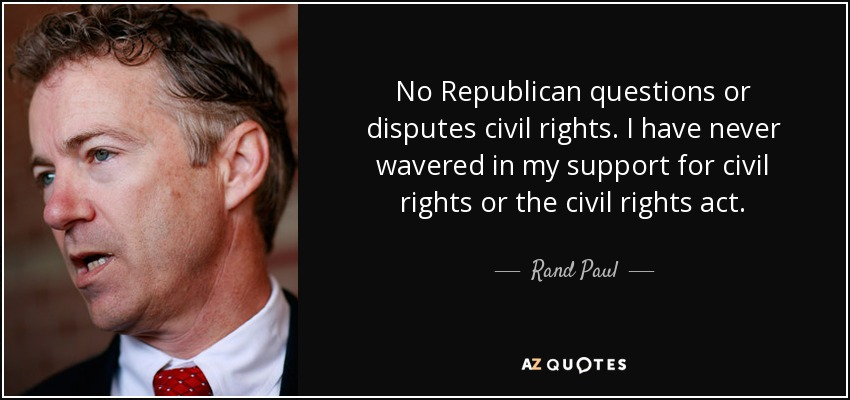 No Republican questions or disputes civil rights. I have never wavered in my support for civil rights or the civil rights act. - Rand Paul
