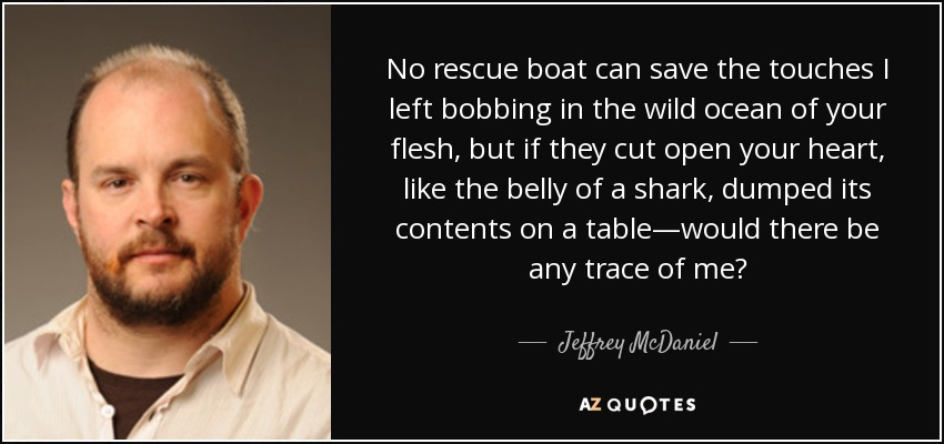 No rescue boat can save the touches I left bobbing in the wild ocean of your flesh, but if they cut open your heart, like the belly of a shark, dumped its contents on a table—would there be any trace of me? - Jeffrey McDaniel