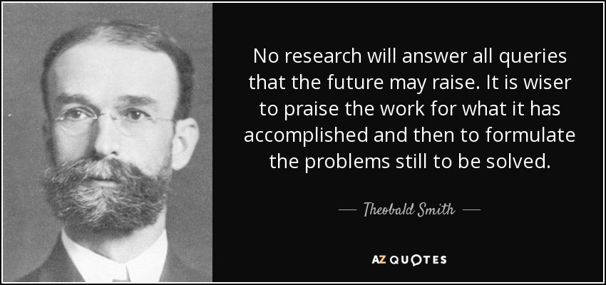 No research will answer all queries that the future may raise. It is wiser to praise the work for what it has accomplished and then to formulate the problems still to be solved. - Theobald Smith