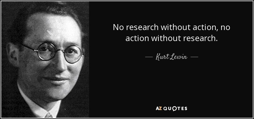 No research without action, no action without research. - Kurt Lewin