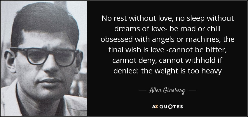 No rest without love, no sleep without dreams of love- be mad or chill obsessed with angels or machines, the final wish is love -cannot be bitter, cannot deny, cannot withhold if denied: the weight is too heavy - Allen Ginsberg