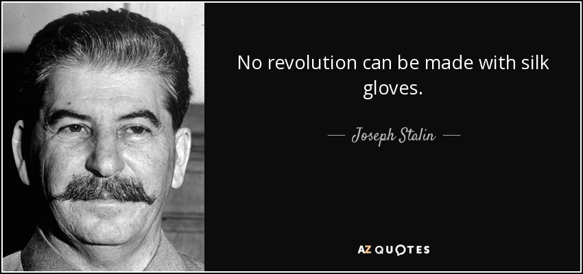 No revolution can be made with silk gloves. - Joseph Stalin