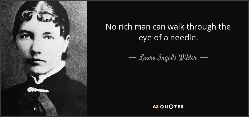 No rich man can walk through the eye of a needle. - Laura Ingalls Wilder