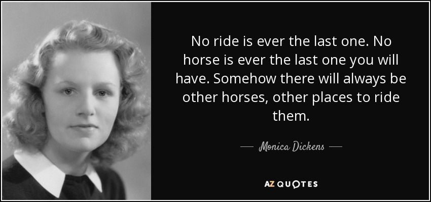 No ride is ever the last one. No horse is ever the last one you will have. Somehow there will always be other horses, other places to ride them. - Monica Dickens