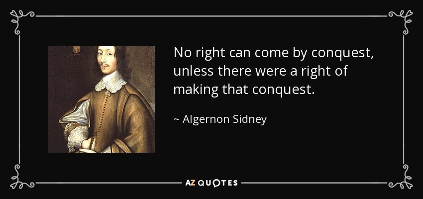 No right can come by conquest, unless there were a right of making that conquest. - Algernon Sidney