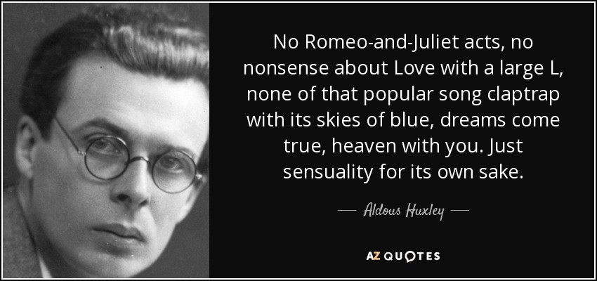 No Romeo-and-Juliet acts, no nonsense about Love with a large L, none of that popular song claptrap with its skies of blue, dreams come true, heaven with you. Just sensuality for its own sake. - Aldous Huxley