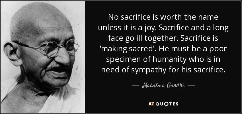 No sacrifice is worth the name unless it is a joy. Sacrifice and a long face go ill together. Sacrifice is 'making sacred'. He must be a poor specimen of humanity who is in need of sympathy for his sacrifice. - Mahatma Gandhi