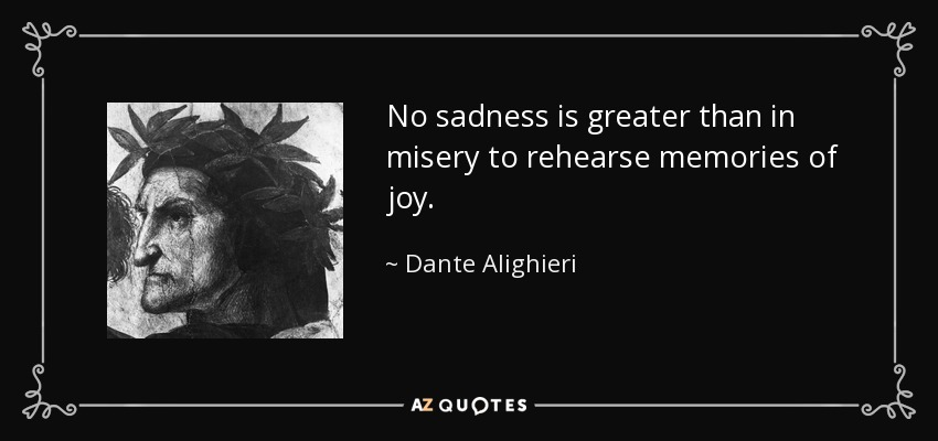 No sadness is greater than in misery to rehearse memories of joy. - Dante Alighieri