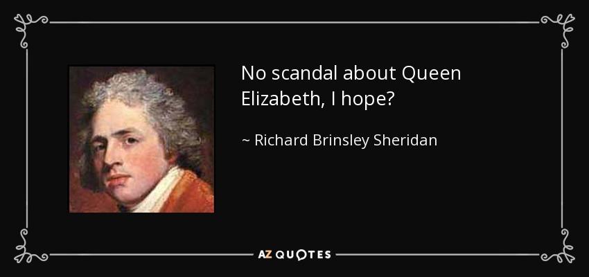 No scandal about Queen Elizabeth, I hope? - Richard Brinsley Sheridan
