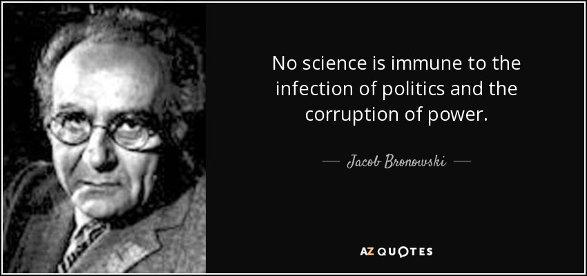 No science is immune to the infection of politics and the corruption of power. - Jacob Bronowski