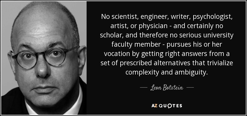 No scientist, engineer, writer, psychologist, artist, or physician - and certainly no scholar, and therefore no serious university faculty member - pursues his or her vocation by getting right answers from a set of prescribed alternatives that trivialize complexity and ambiguity. - Leon Botstein