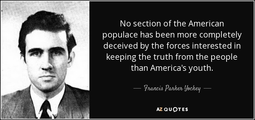 No section of the American populace has been more completely deceived by the forces interested in keeping the truth from the people than America's youth. - Francis Parker Yockey