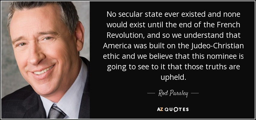 No secular state ever existed and none would exist until the end of the French Revolution, and so we understand that America was built on the Judeo-Christian ethic and we believe that this nominee is going to see to it that those truths are upheld. - Rod Parsley