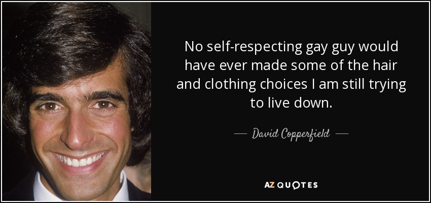 No self-respecting gay guy would have ever made some of the hair and clothing choices I am still trying to live down. - David Copperfield
