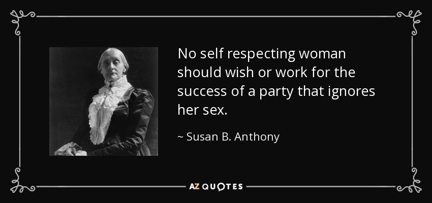 No self respecting woman should wish or work for the success of a party that ignores her sex. - Susan B. Anthony