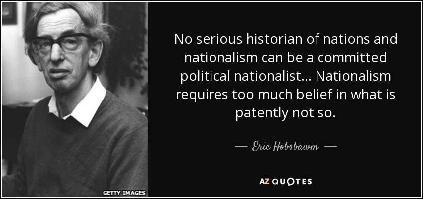 No serious historian of nations and nationalism can be a committed political nationalist... Nationalism requires too much belief in what is patently not so. - Eric Hobsbawm