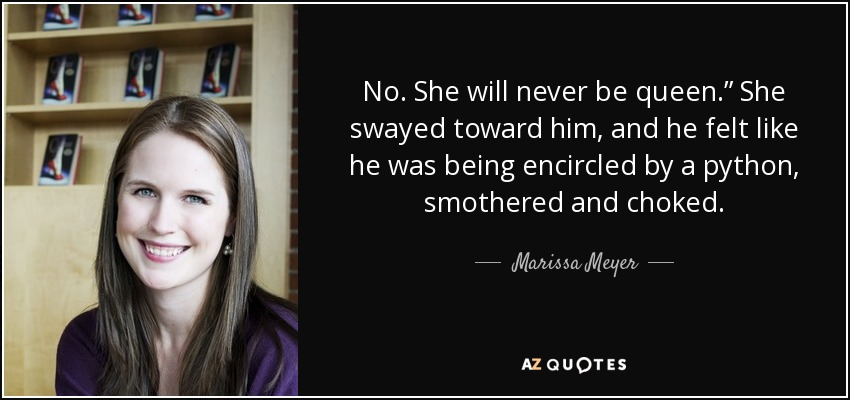 "No. She will never be queen."" She swayed toward him, and he felt like he was being encircled by a python, smothered and choked. - Marissa Meyer"