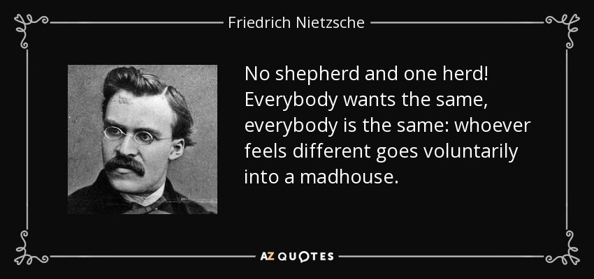 No shepherd and one herd! Everybody wants the same, everybody is the same: whoever feels different goes voluntarily into a madhouse. - Friedrich Nietzsche