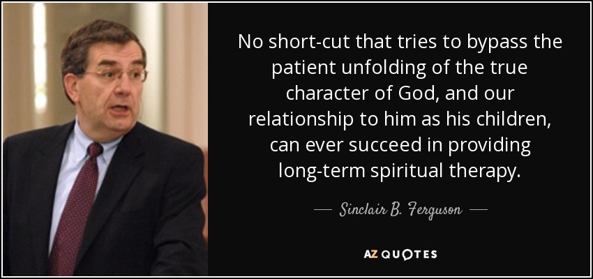 No short-cut that tries to bypass the patient unfolding of the true character of God, and our relationship to him as his children, can ever succeed in providing long-term spiritual therapy. - Sinclair B. Ferguson