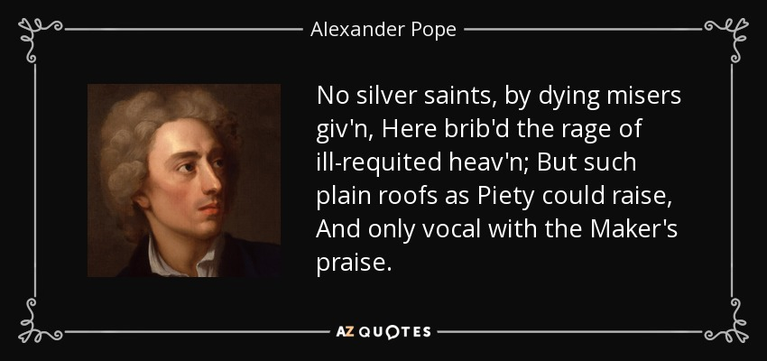 No silver saints, by dying misers giv'n, Here brib'd the rage of ill-requited heav'n; But such plain roofs as Piety could raise, And only vocal with the Maker's praise. - Alexander Pope
