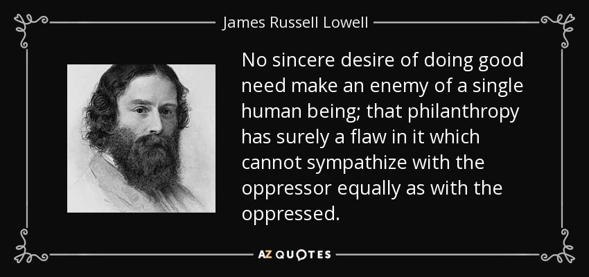 No sincere desire of doing good need make an enemy of a single human being; that philanthropy has surely a flaw in it which cannot sympathize with the oppressor equally as with the oppressed. - James Russell Lowell
