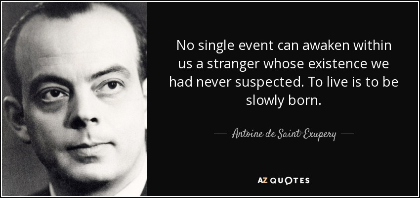 No single event can awaken within us a stranger whose existence we had never suspected. To live is to be slowly born. - Antoine de Saint-Exupery