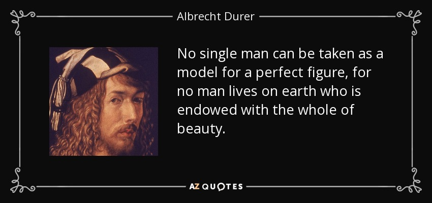 No single man can be taken as a model for a perfect figure, for no man lives on earth who is endowed with the whole of beauty. - Albrecht Durer