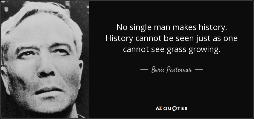 No single man makes history. History cannot be seen just as one cannot see grass growing. - Boris Pasternak