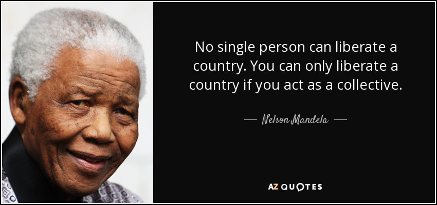 No single person can liberate a country. You can only liberate a country if you act as a collective. - Nelson Mandela