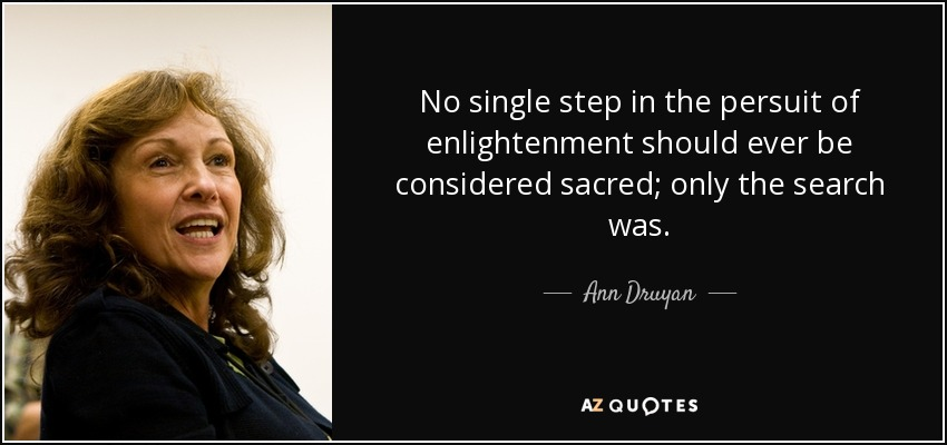 No single step in the persuit of enlightenment should ever be considered sacred; only the search was. - Ann Druyan
